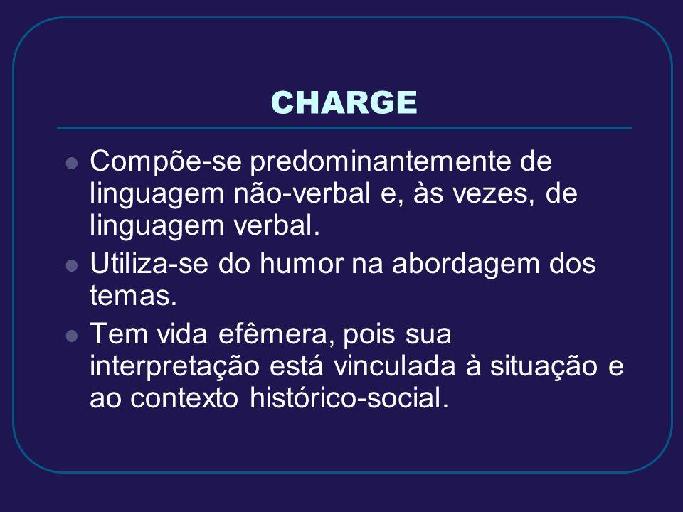 CHARGE Compõe-se predominantemente de linguagem não-verbal e, às vezes, de linguagem verbal. Utiliza-se do humor na abordagem dos temas. Tem vida efêm