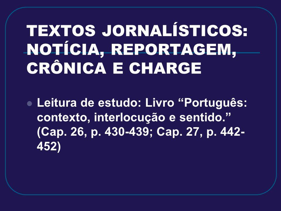 TEXTOS JORNALÍSTICOS: NOTÍCIA, REPORTAGEM, CRÔNICA E CHARGE Leitura de estudo: Livro Português: contexto, interlocução e sentido. (Cap. 26, p. 430-439