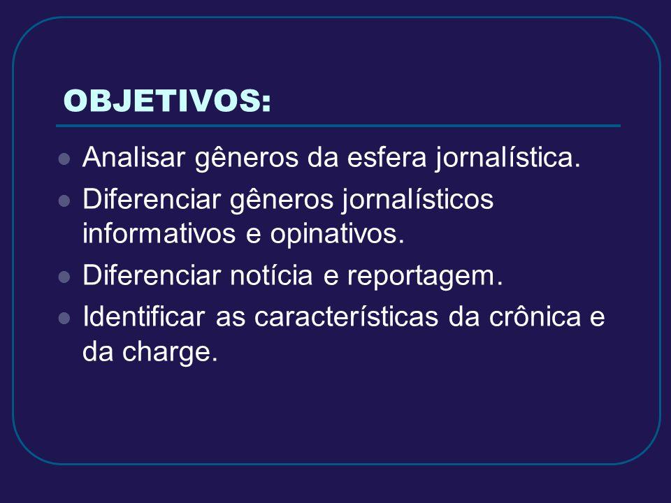 OBJETIVOS: Analisar gêneros da esfera jornalística. Diferenciar gêneros jornalísticos informativos e opinativos. Diferenciar notícia e reportagem. Ide