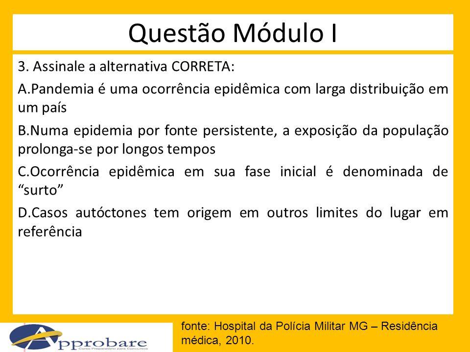 Questão Módulo I 3. Assinale a alternativa CORRETA: A.Pandemia é uma ocorrência epidêmica com larga distribuição em um país B.Numa epidemia por fonte