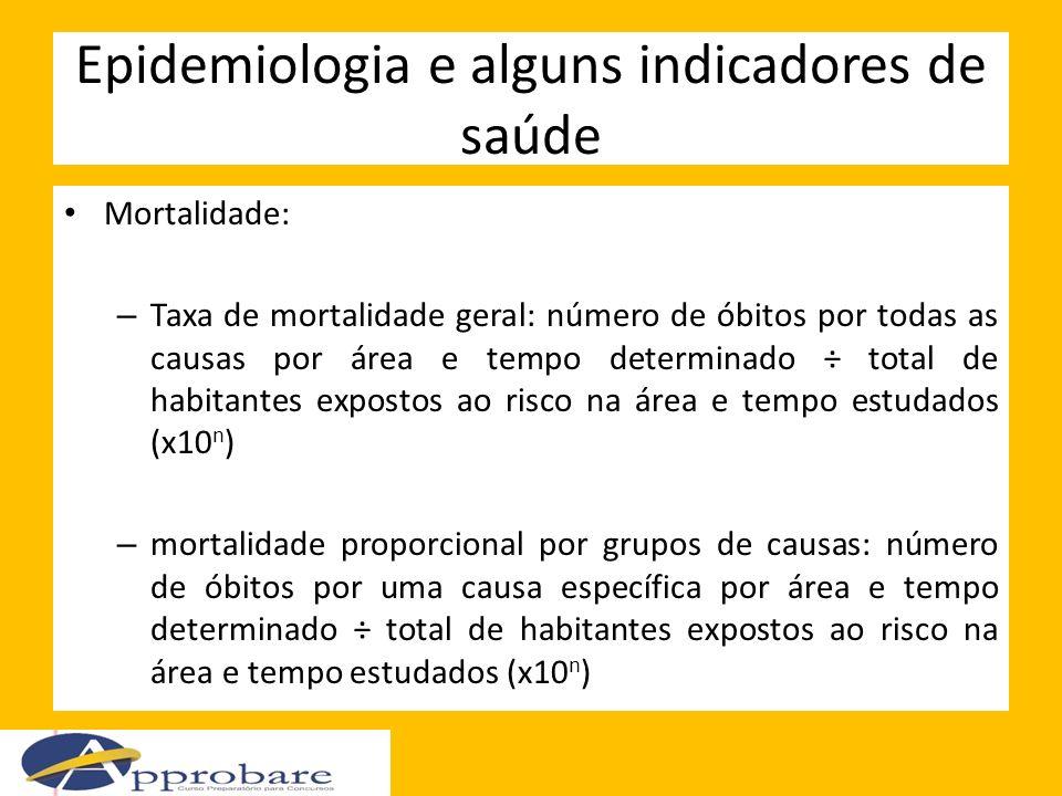 Epidemiologia e alguns indicadores de saúde Mortalidade: – Taxa de mortalidade geral: número de óbitos por todas as causas por área e tempo determinad