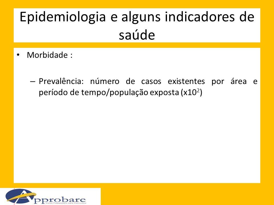 Epidemiologia e alguns indicadores de saúde Morbidade : – Prevalência: número de casos existentes por área e período de tempo/população exposta (x10 2