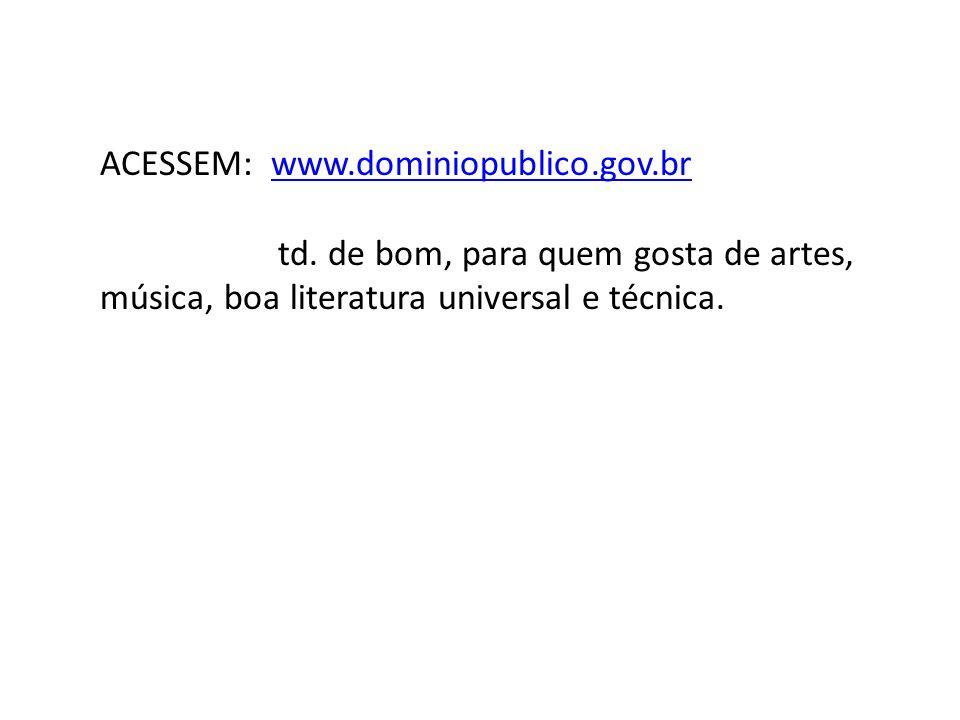 ACESSEM: www.dominiopublico.gov.brwww.dominiopublico.gov.br td. de bom, para quem gosta de artes, música, boa literatura universal e técnica.