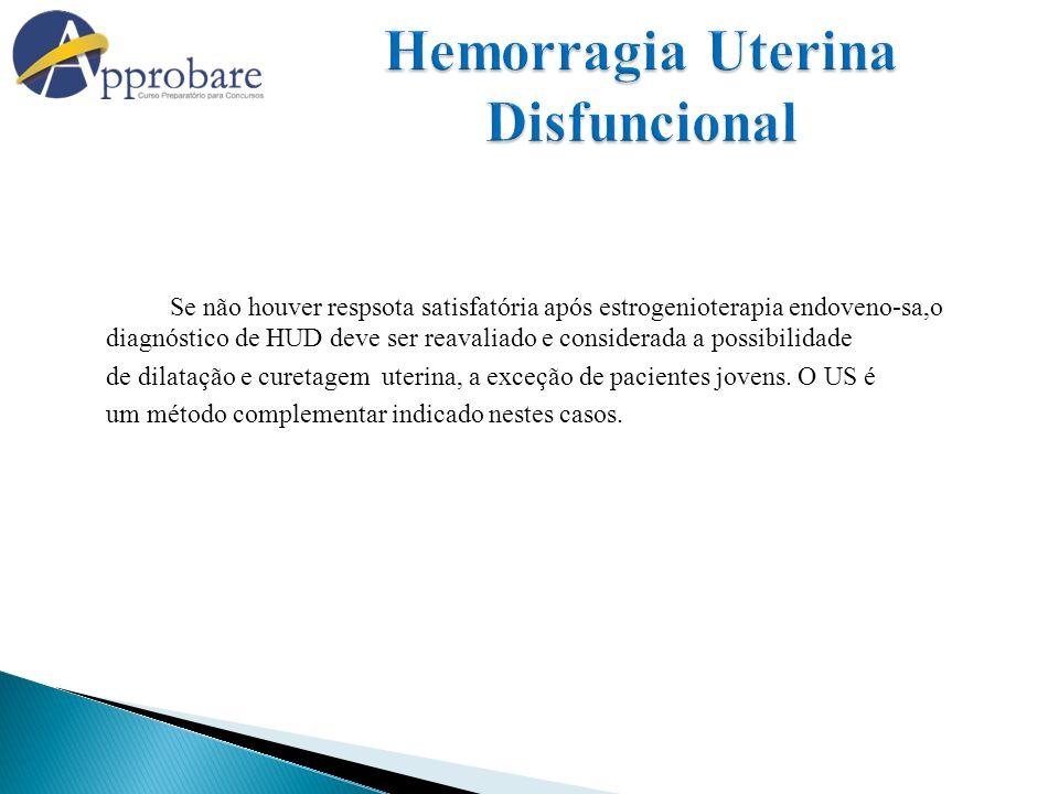 Se não houver respsota satisfatória após estrogenioterapia endoveno-sa,o diagnóstico de HUD deve ser reavaliado e considerada a possibilidade de dilat