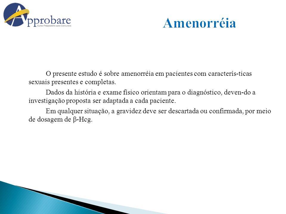 O presente estudo é sobre amenorréia em pacientes com caracterís-ticas sexuais presentes e completas. Dados da história e exame físico orientam para o