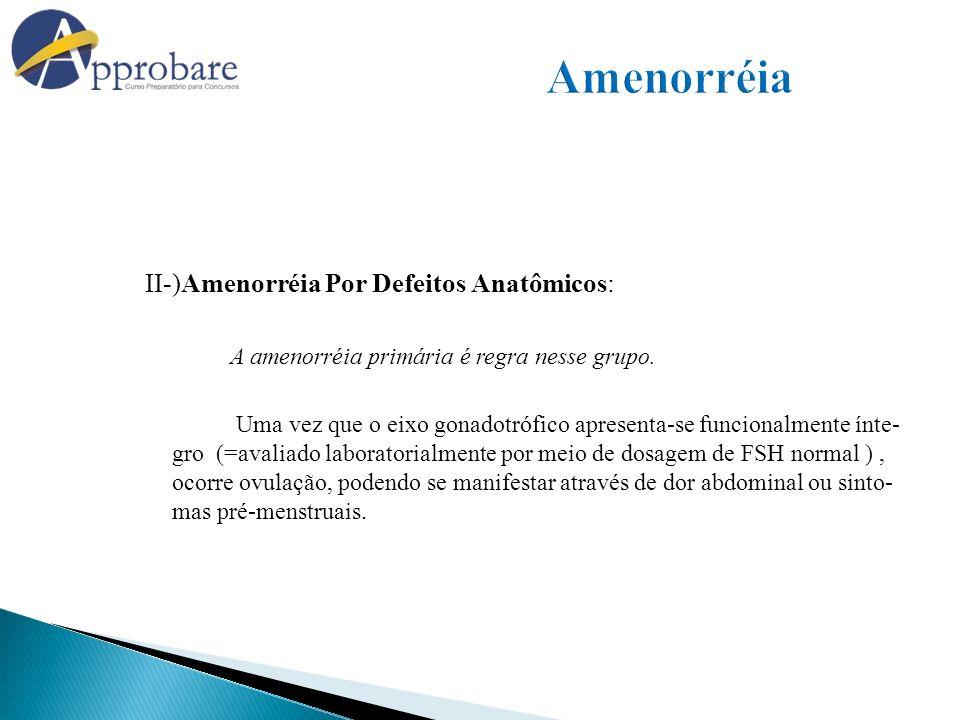 II-)Amenorréia Por Defeitos Anatômicos: A amenorréia primária é regra nesse grupo. Uma vez que o eixo gonadotrófico apresenta-se funcionalmente ínte-