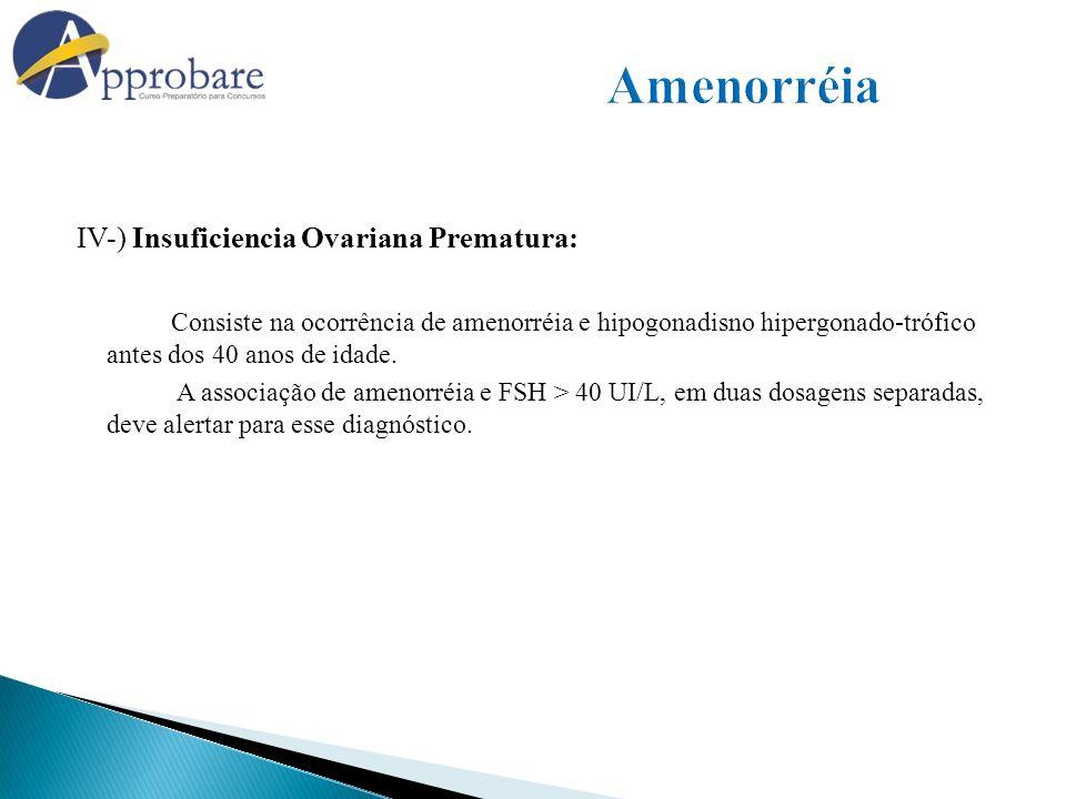 IV-) Insuficiencia Ovariana Prematura: Consiste na ocorrência de amenorréia e hipogonadisno hipergonado-trófico antes dos 40 anos de idade. A associaç