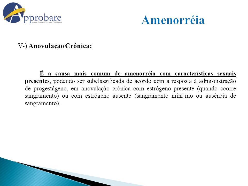 V-) Anovulação Crônica: É a causa mais comum de amenorréia com características sexuais presentes, podendo ser subclassificada de acordo com a resposta