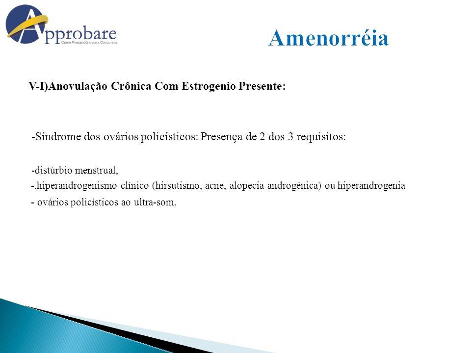 V-I)Anovulação Crônica Com Estrogenio Presente: -Síndrome dos ovários policísticos: Presença de 2 dos 3 requisitos: -distúrbio menstrual, -.hiperandro