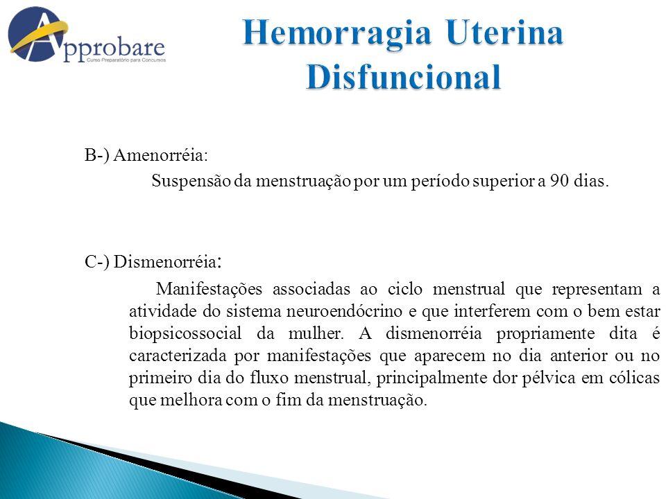 B-) Amenorréia: Suspensão da menstruação por um período superior a 90 dias. C-) Dismenorréia : Manifestações associadas ao ciclo menstrual que represe