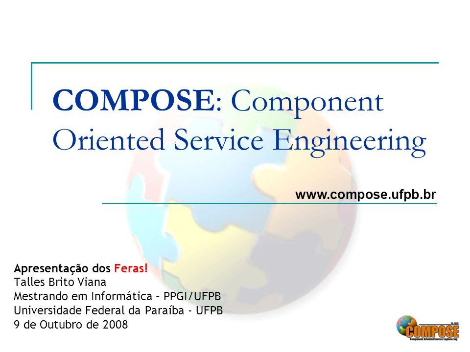 COMPOSE: Component Oriented Service Engineering Apresentação dos Feras! Talles Brito Viana Mestrando em Informática – PPGI/UFPB Universidade Federal d