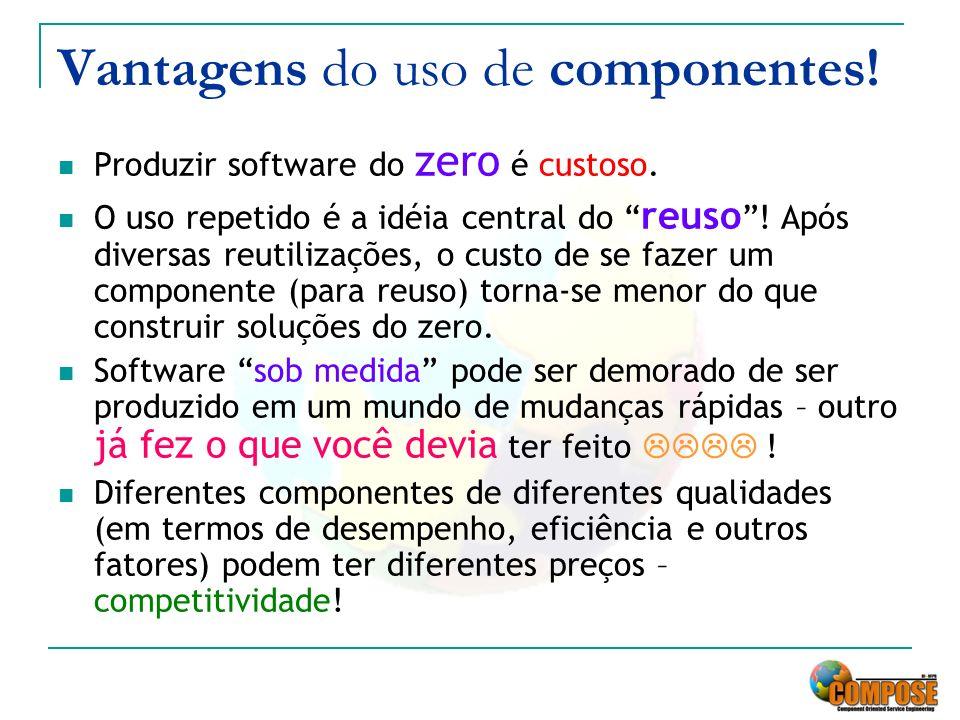 Vantagens do uso de componentes! Produzir software do zero é custoso. O uso repetido é a idéia central do reuso ! Após diversas reutilizações, o custo