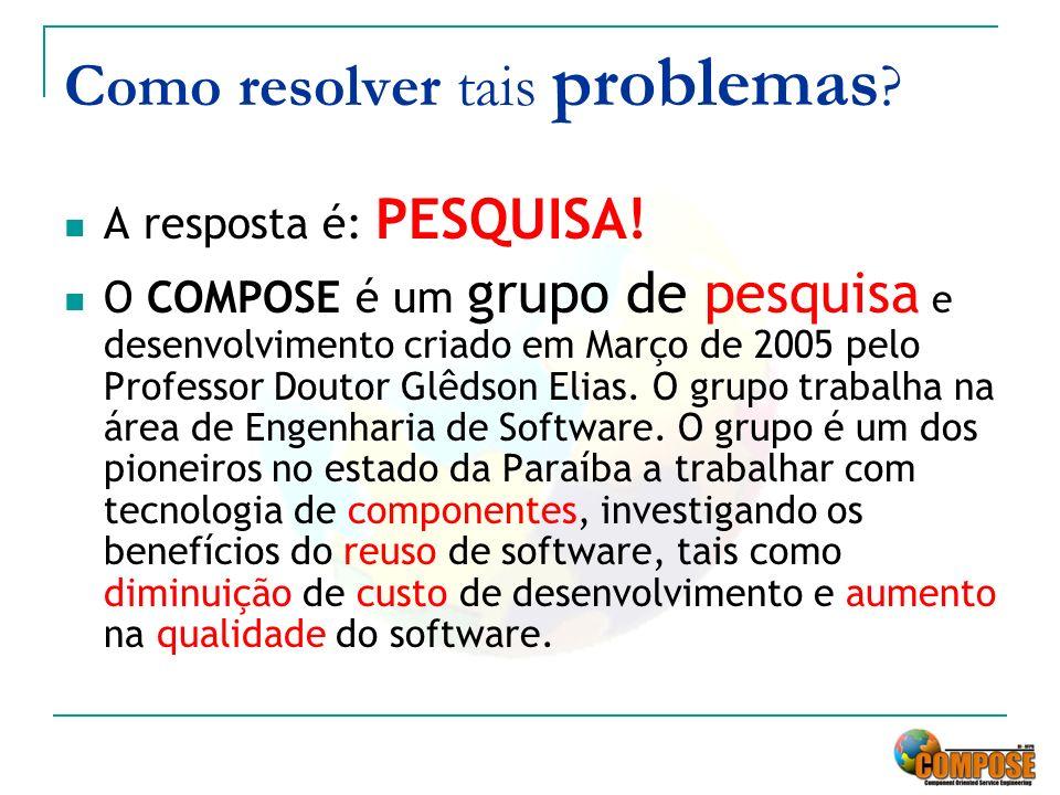Como resolver tais problemas ? A resposta é: PESQUISA! O COMPOSE é um grupo de pesquisa e desenvolvimento criado em Março de 2005 pelo Professor Douto