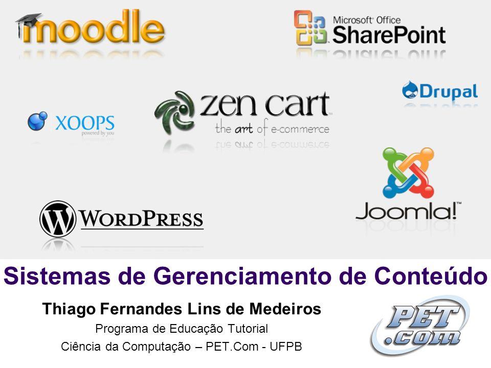 Sistemas de Gerenciamento de Conteúdo Thiago Fernandes Lins de Medeiros Programa de Educação Tutorial Ciência da Computação – PET.Com - UFPB