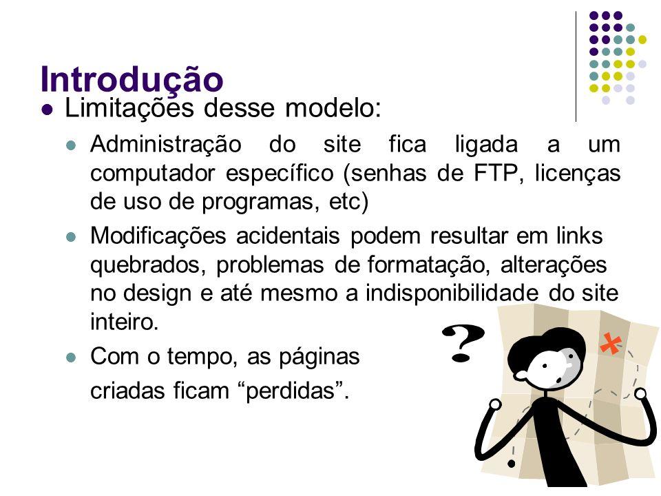 Introdução Limitações desse modelo: Administração do site fica ligada a um computador específico (senhas de FTP, licenças de uso de programas, etc) Mo