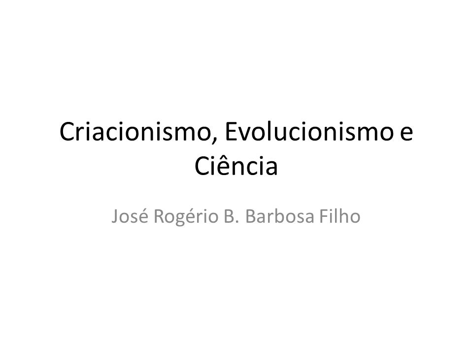 Criacionismo, Evolucionismo e Ciência José Rogério B. Barbosa Filho