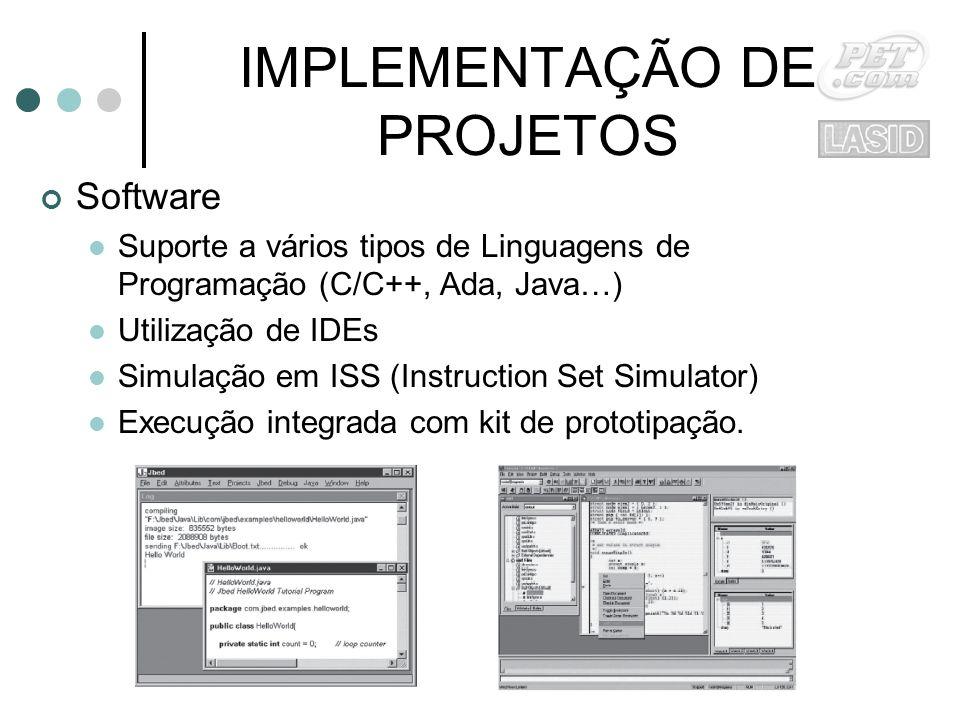 IMPLEMENTAÇÃO DE PROJETOS Software Suporte a vários tipos de Linguagens de Programação (C/C++, Ada, Java…) Utilização de IDEs Simulação em ISS (Instruction Set Simulator) Execução integrada com kit de prototipação.