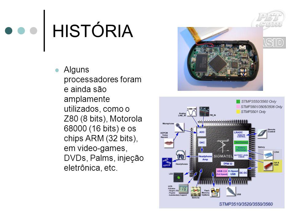 HISTÓRIA Alguns processadores foram e ainda são amplamente utilizados, como o Z80 (8 bits), Motorola 68000 (16 bits) e os chips ARM (32 bits), em video-games, DVDs, Palms, injeção eletrônica, etc.