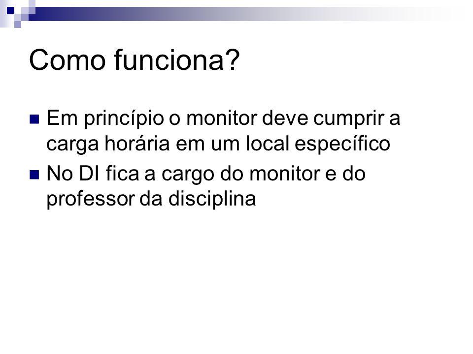 Como funciona? Em princípio o monitor deve cumprir a carga horária em um local específico No DI fica a cargo do monitor e do professor da disciplina
