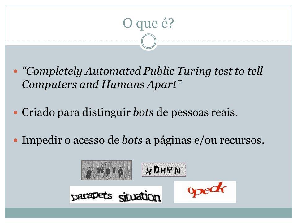 O que é? Completely Automated Public Turing test to tell Computers and Humans Apart Criado para distinguir bots de pessoas reais. Impedir o acesso de