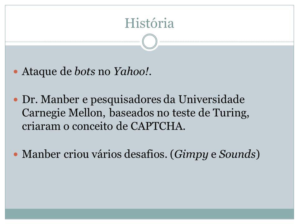 História Ataque de bots no Yahoo!. Dr. Manber e pesquisadores da Universidade Carnegie Mellon, baseados no teste de Turing, criaram o conceito de CAPT