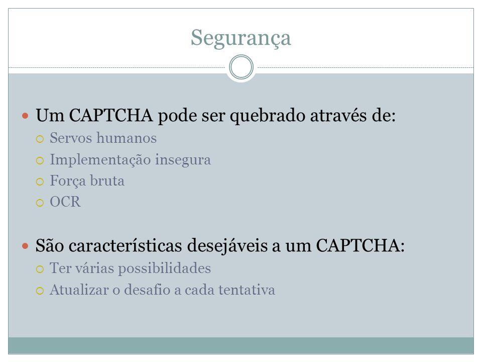Segurança Um CAPTCHA pode ser quebrado através de: Servos humanos Implementação insegura Força bruta OCR São características desejáveis a um CAPTCHA: