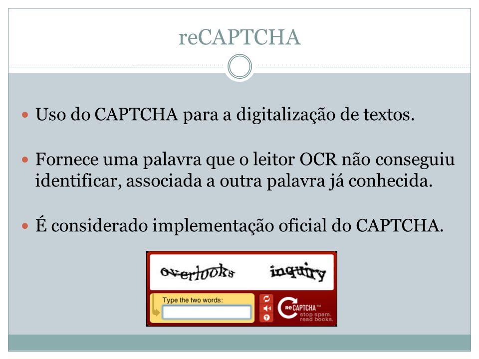 reCAPTCHA Uso do CAPTCHA para a digitalização de textos. Fornece uma palavra que o leitor OCR não conseguiu identificar, associada a outra palavra já