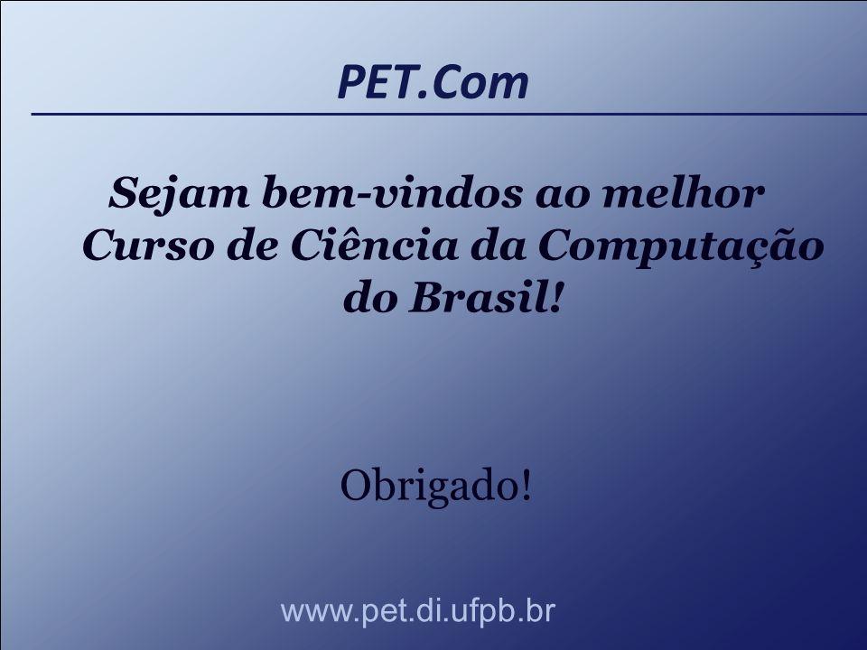 PET.Com Sejam bem-vindos ao melhor Curso de Ciência da Computação do Brasil! Obrigado! www.pet.di.ufpb.br