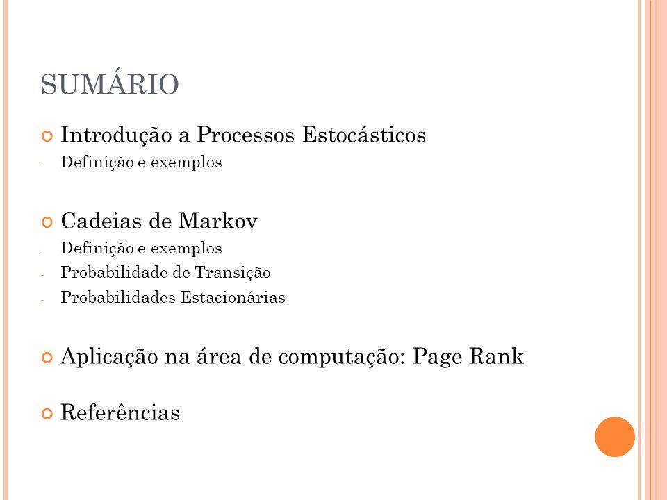 SUMÁRIO Introdução a Processos Estocásticos - Definição e exemplos Cadeias de Markov - Definição e exemplos - Probabilidade de Transição - Probabilidades Estacionárias Aplicação na área de computação: Page Rank Referências