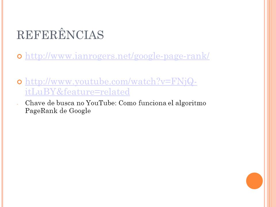 REFERÊNCIAS http://www.ianrogers.net/google-page-rank/ http://www.youtube.com/watch v=FNjQ- itLuBY&feature=related http://www.youtube.com/watch v=FNjQ- itLuBY&feature=related - Chave de busca no YouTube: Como funciona el algoritmo PageRank de Google