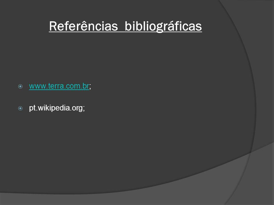 Referências bibliográficas www.terra.com.br; www.terra.com.br pt.wikipedia.org;