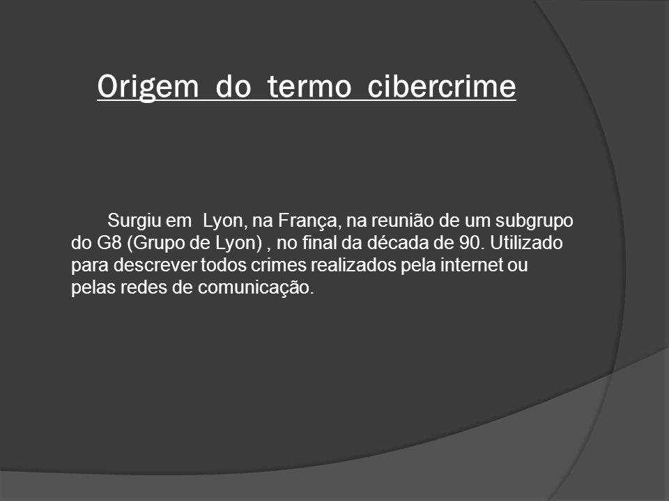 Origem do termo cibercrime Surgiu em Lyon, na França, na reunião de um subgrupo do G8 (Grupo de Lyon), no final da década de 90. Utilizado para descre