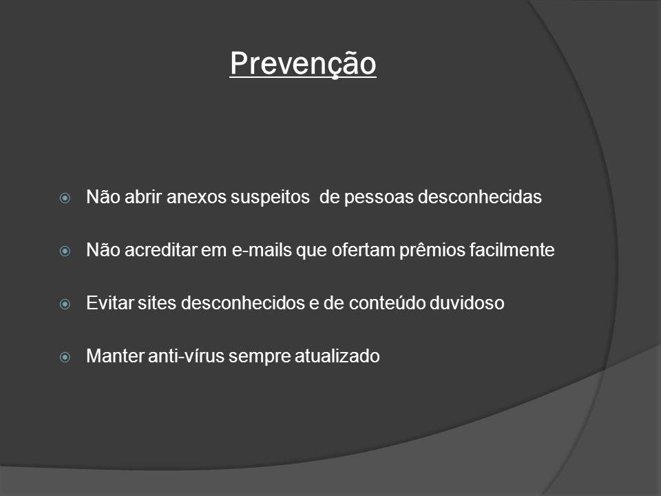 Prevenção Não abrir anexos suspeitos de pessoas desconhecidas Não acreditar em e-mails que ofertam prêmios facilmente Evitar sites desconhecidos e de