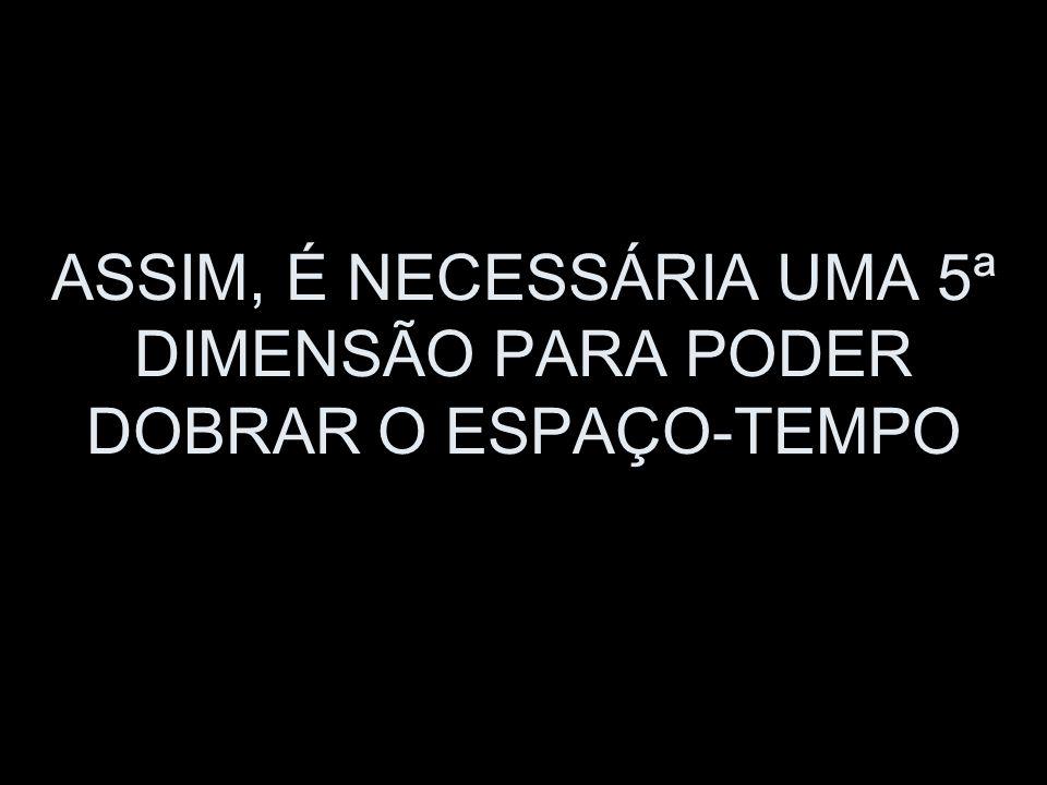ASSIM, É NECESSÁRIA UMA 5ª DIMENSÃO PARA PODER DOBRAR O ESPAÇO-TEMPO
