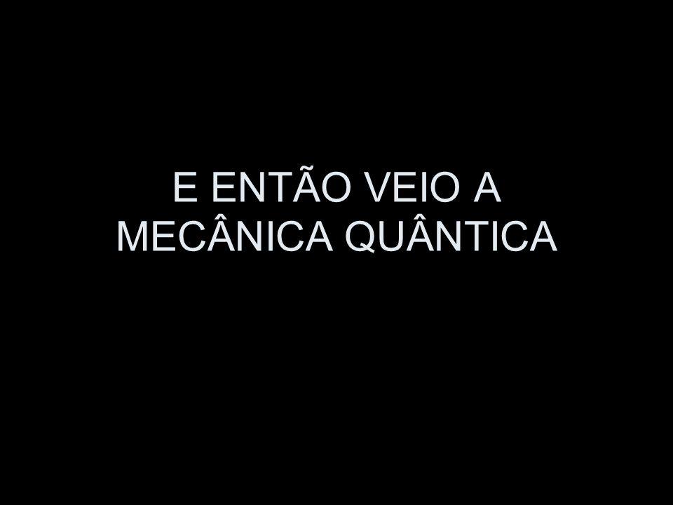 E ENTÃO VEIO A MECÂNICA QUÂNTICA