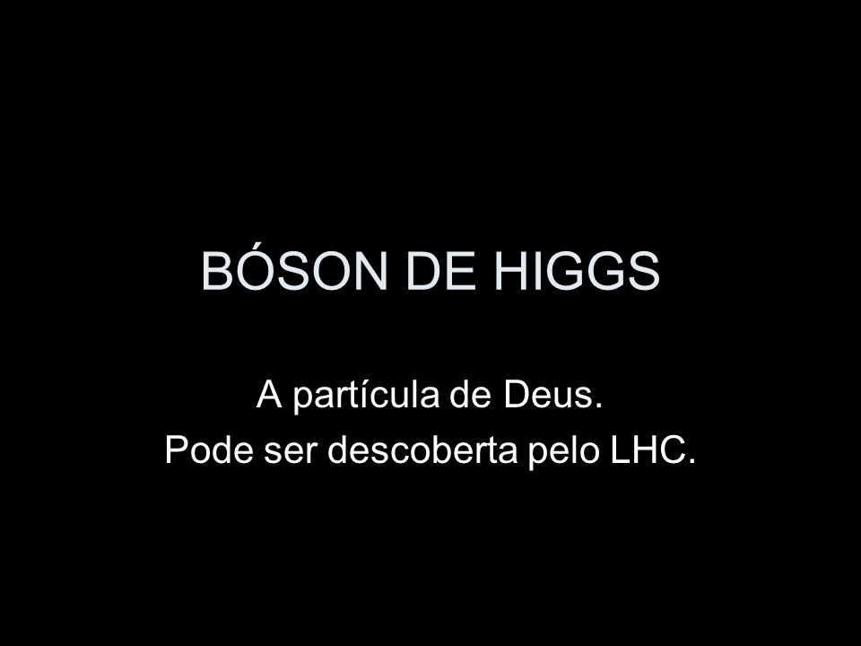 BÓSON DE HIGGS A partícula de Deus. Pode ser descoberta pelo LHC.