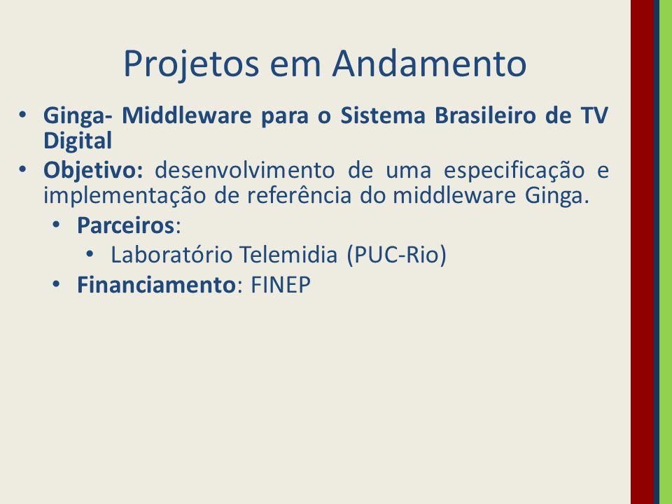 Projetos em Andamento Ginga- Middleware para o Sistema Brasileiro de TV Digital Objetivo: desenvolvimento de uma especificação e implementação de refe
