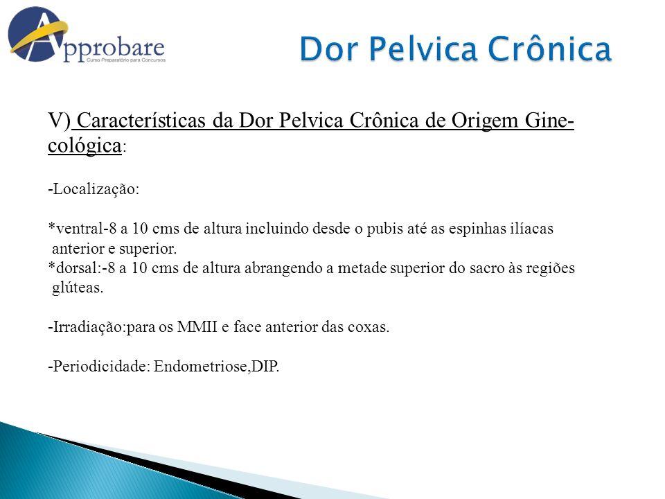 V) Características da Dor Pelvica Crônica de Origem Gine- cológica : -Localização: *ventral-8 a 10 cms de altura incluindo desde o pubis até as espinh