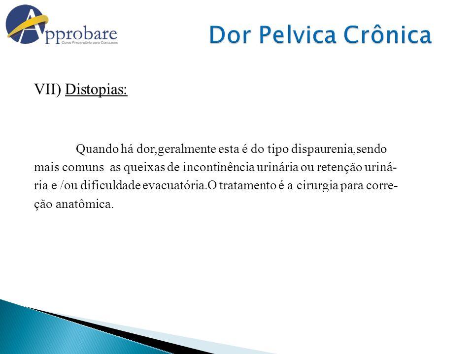 VII) Distopias: Quando há dor,geralmente esta é do tipo dispaurenia,sendo mais comuns as queixas de incontinência urinária ou retenção uriná- ria e /o