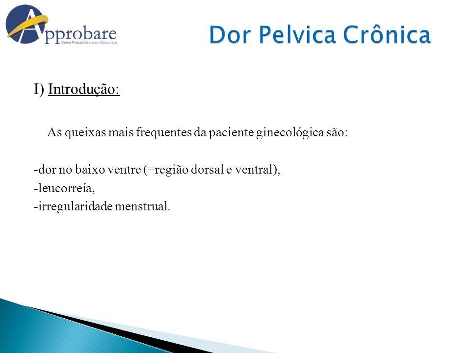 I) Introdução: As queixas mais frequentes da paciente ginecológica são: -dor no baixo ventre (=região dorsal e ventral), -leucorreía, -irregularidade