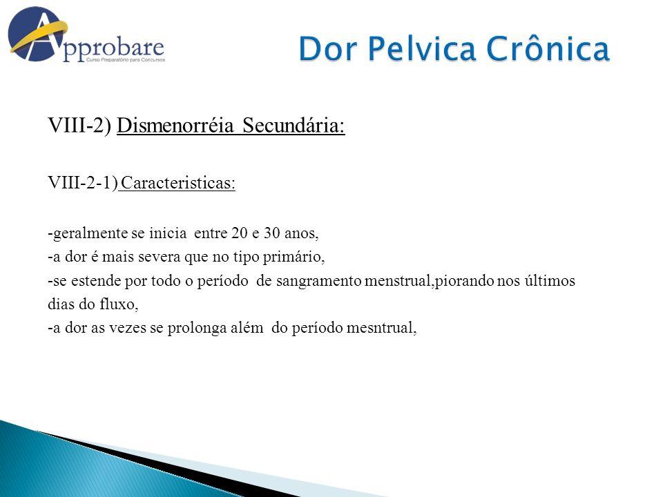 VIII-2) Dismenorréia Secundária: VIII-2-1) Caracteristicas: -geralmente se inicia entre 20 e 30 anos, -a dor é mais severa que no tipo primário, -se e