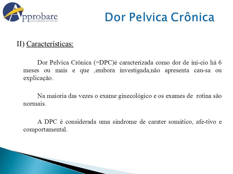 II) Características: Dor Pelvica Crônica (=DPC)é caracterizada como dor de iní-cio há 6 meses ou mais e que,embora investigada,não apresenta cau-sa ou