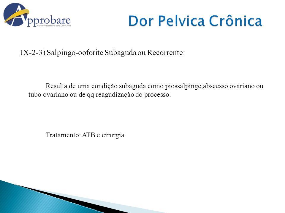 IX-2-3) Salpingo-ooforite Subaguda ou Recorrente: Resulta de uma condição subaguda como piossalpinge,abscesso ovariano ou tubo ovariano ou de qq reagu