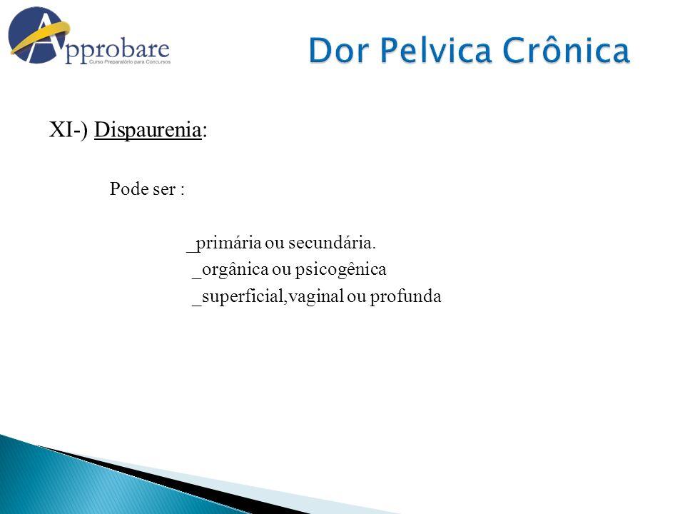 XI-) Dispaurenia: Pode ser : _primária ou secundária. _orgânica ou psicogênica _superficial,vaginal ou profunda