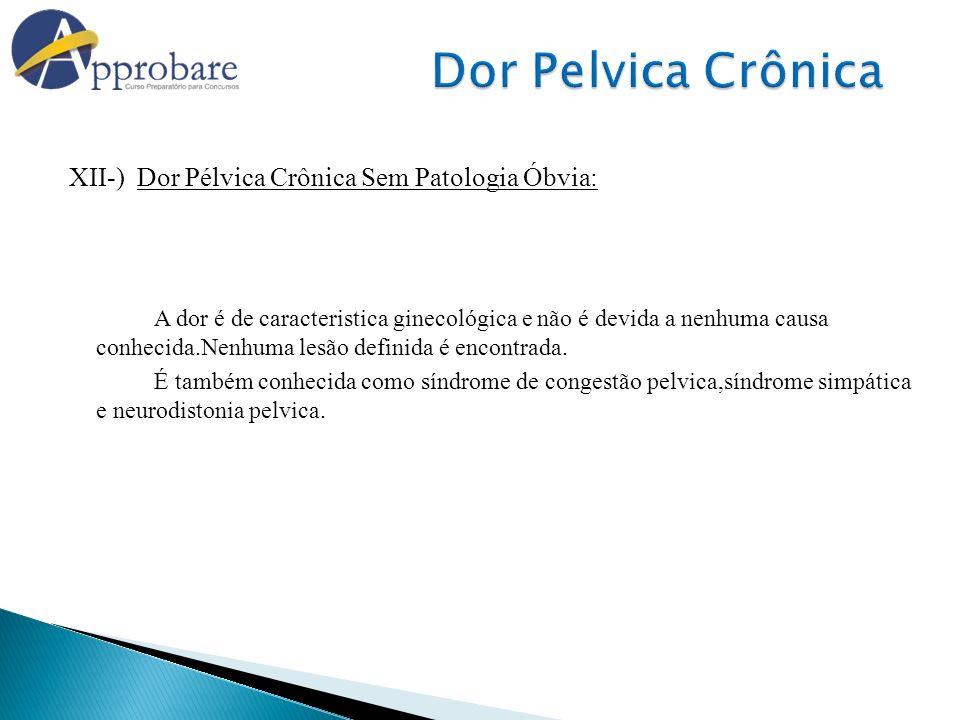 XII-) Dor Pélvica Crônica Sem Patologia Óbvia: A dor é de caracteristica ginecológica e não é devida a nenhuma causa conhecida.Nenhuma lesão definida
