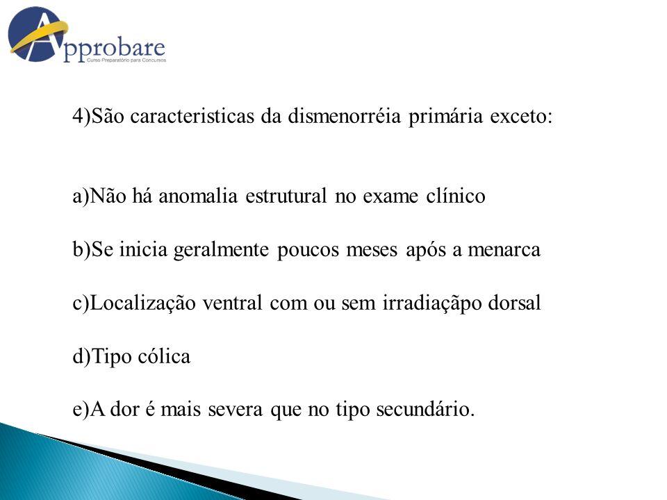 4)São caracteristicas da dismenorréia primária exceto: a)Não há anomalia estrutural no exame clínico b)Se inicia geralmente poucos meses após a menarc