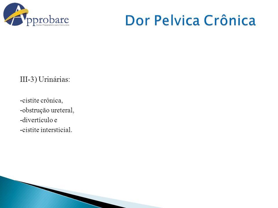 III-3) Urinárias: -cistite crônica, -obstrução ureteral, -divertículo e -cistite intersticial.