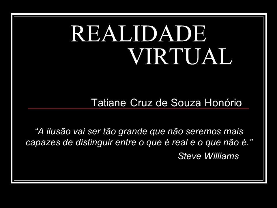 REALIDADE VIRTUAL Tatiane Cruz de Souza Honório A ilusão vai ser tão grande que não seremos mais capazes de distinguir entre o que é real e o que não