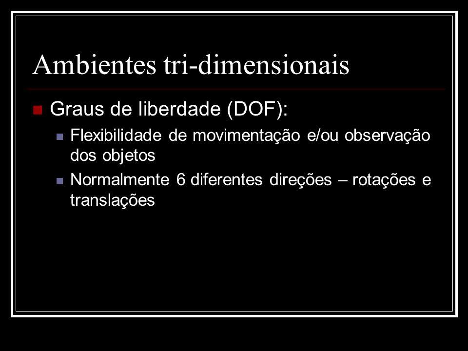 Ambientes tri-dimensionais Graus de liberdade (DOF): Flexibilidade de movimentação e/ou observação dos objetos Normalmente 6 diferentes direções – rot
