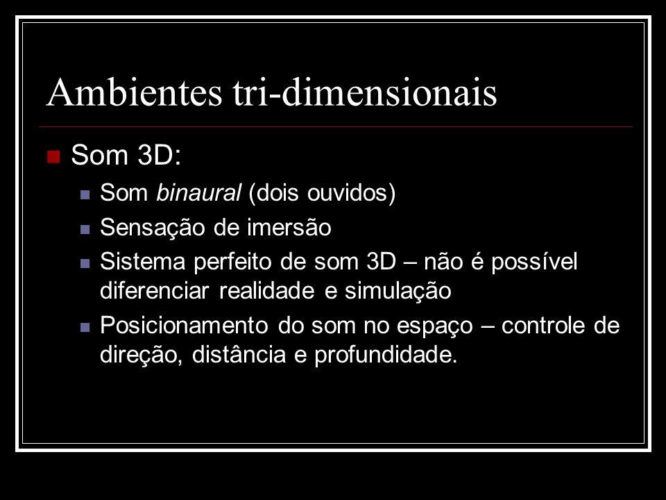 Ambientes tri-dimensionais Som 3D: Som binaural (dois ouvidos) Sensação de imersão Sistema perfeito de som 3D – não é possível diferenciar realidade e